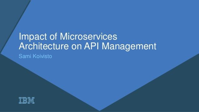 Impact of Microservices Architecture on API Management Sami Koivisto