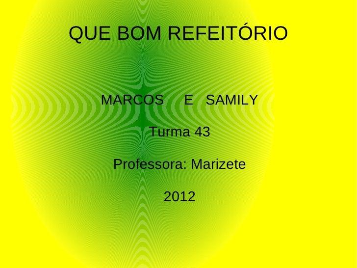 QUE BOM REFEITÓRIO  MARCOS     E SAMILY        Turma 43   Professora: Marizete          2012
