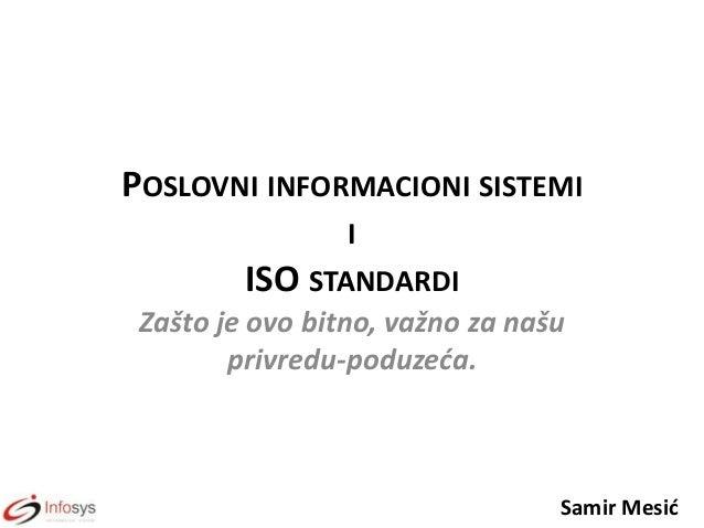 POSLOVNI INFORMACIONI SISTEMI I ISO STANDARDI Zašto je ovo bitno, važno za našu privredu-poduzeća.  Samir Mesid