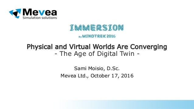 Physical and Virtual Worlds Are Converging - The Age of Digital Twin - Sami Moisio, D.Sc. Mevea Ltd., October 17, 2016
