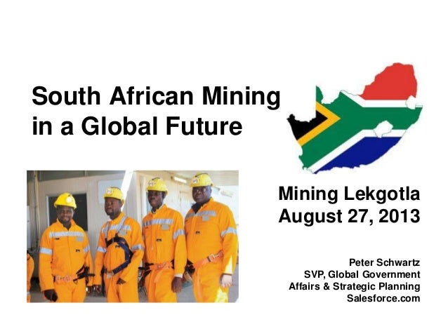 South African Mining in a Global Future Mining Lekgotla August 27, 2013 Peter Schwartz SVP, Global Government Affairs & St...