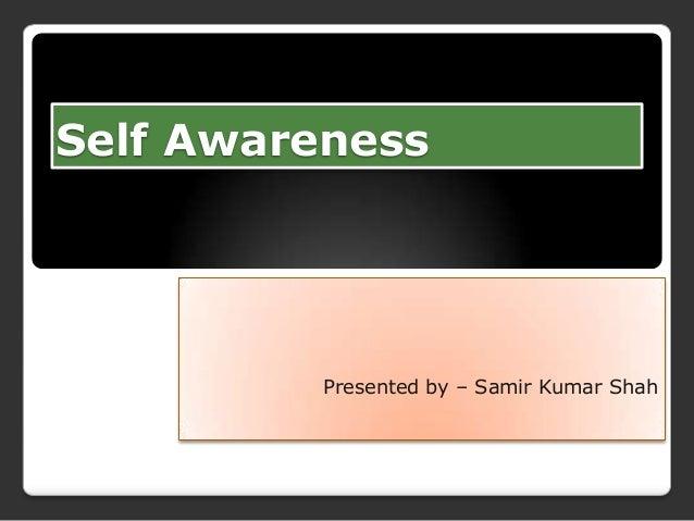 Self Awareness  Presented by – Samir Kumar Shah