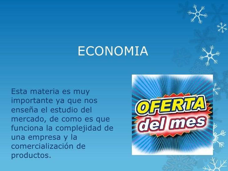 ECONOMIAEsta materia es muyimportante ya que nosenseña el estudio delmercado, de como es quefunciona la complejidad deuna ...