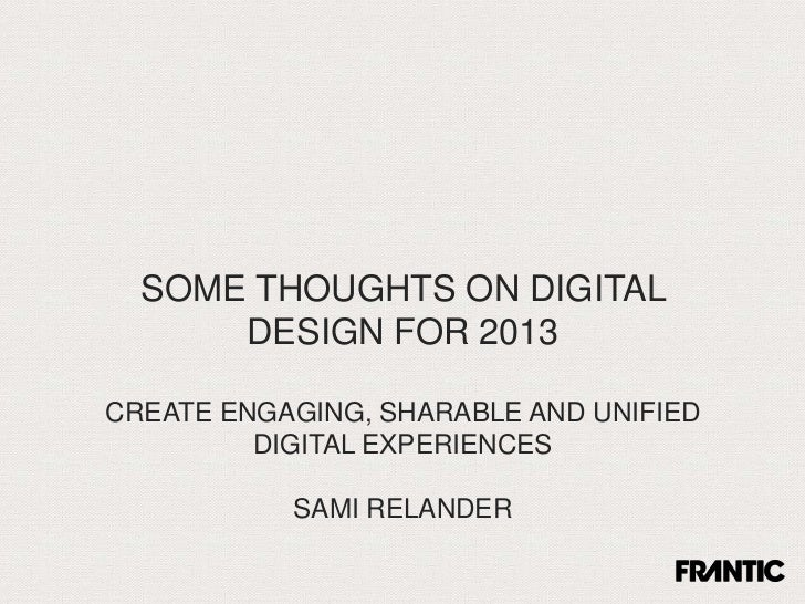 SOME THOUGHTS ON DIGITAL      DESIGN FOR 2013CREATE ENGAGING, SHARABLE AND UNIFIED         DIGITAL EXPERIENCES           S...