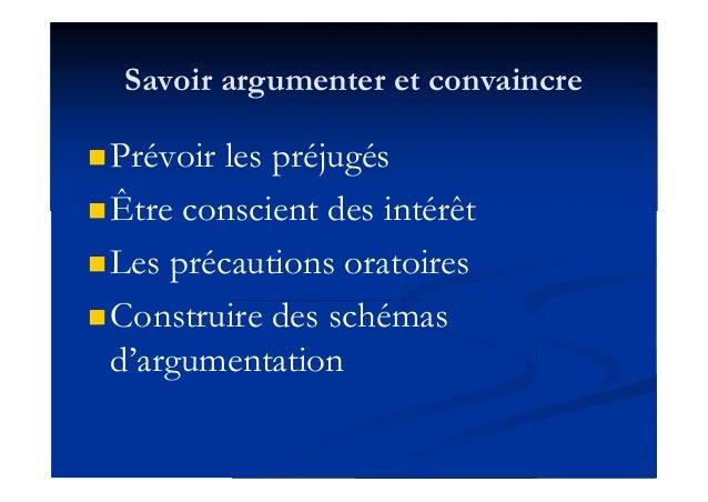 Savoir argumenter et convaincre Prévoir les préjugés Être conscient des intérêt Les précautions oratoires Construire d...