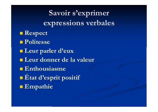Savoir s'exprimer expressions verbales  Respect  Politesse  Leur parler d'eux  Leur donner de la valeur  Enthousiasme...