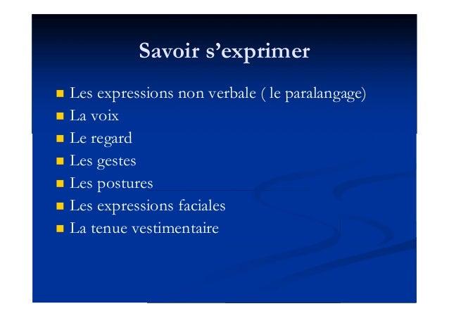 Savoir s'exprimer  Les expressions non verbale ( le paralangage)  La voix  Le regard  Les gestes  Les postures  Les ...