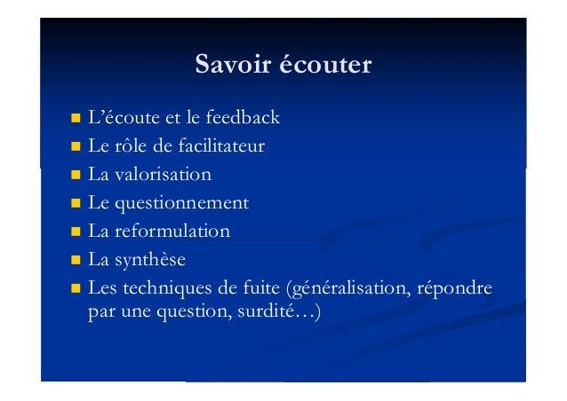 Savoir écouter  L'écoute et le feedback  Le rôle de facilitateur  La valorisation  Le questionnement  La reformulatio...