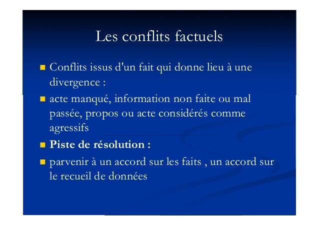 Les conflits factuels  Conflits issus d'un fait qui donne lieu à une divergence :  acte manqué, information non faite ou...
