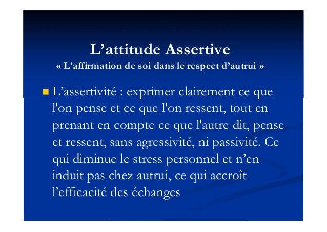 L'attitude Assertive « L'affirmation de soi dans le respect d'autrui »  L'assertivité : exprimer clairement ce que l'on p...