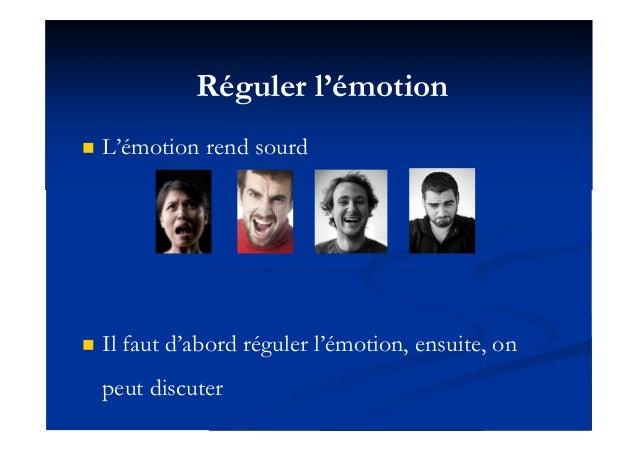 Réguler l'émotion  L'émotion rend sourd  Il faut d'abord réguler l'émotion, ensuite, on peut discuter