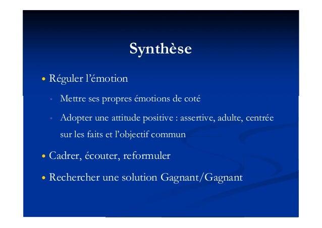 Synthèse  Réguler l'émotion ◦ Mettre ses propres émotions de coté ◦ Adopter une attitude positive : assertive, adulte, ce...
