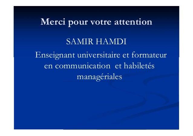 Merci pour votre attention SAMIR HAMDI Enseignant universitaire et formateur en communication et habiletés managériales