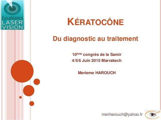 KÉRATOCÔNE Du diagnostic au traitement 10ème congrès de la Samir 4/5/6 Juin 2015 Marrakech Merieme HAROUCH meriharouch@yah...