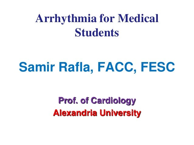 Arrhythmia for Medical Students Samir Rafla, FACC, FESC Prof. of Cardiology Alexandria University