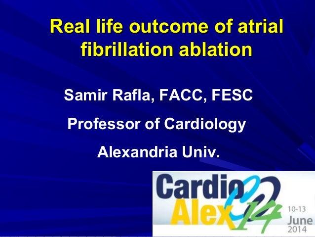 Real life outcome of atrialReal life outcome of atrial fibrillation ablationfibrillation ablation Samir Rafla, FACC, FESC ...