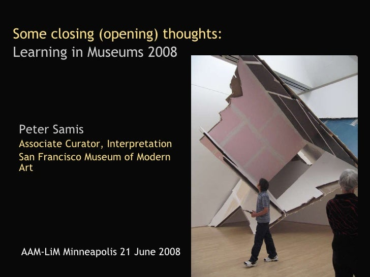 Some closing (opening) thoughts:   Learning in Museums 2008   Peter Samis Associate Curator, Interpretation San Francisco ...