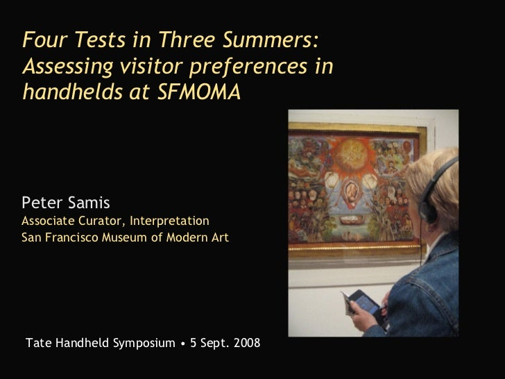 Four Tests in Three Summers: Assessing visitor preferences in handhelds at SFMOMA Peter Samis Associate Curator, Interpret...
