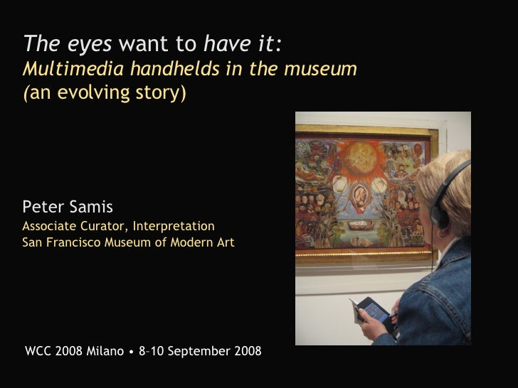 The eyes  want to  have it:   Multimedia handhelds in the museum ( an evolving story) Peter Samis Associate Curator, Inter...