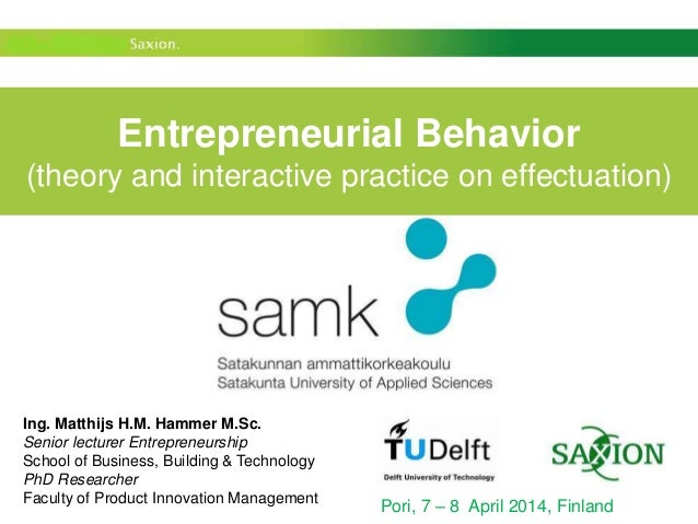Entrepreneurial Behavior (theory and interactive practice on effectuation) Pori, 7 – 8 April 2014, Finland Ing. Matthijs H...