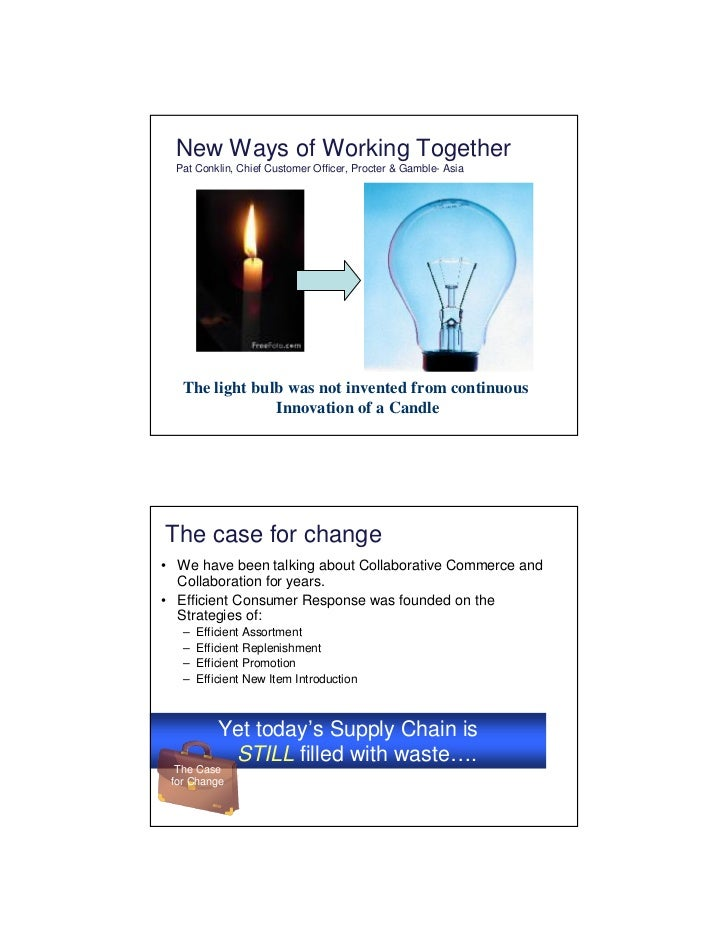 New Ways of Working Together   Pat Conklin, Chief Customer Officer, Procter & Gamble- Asia        The light bulb was not i...