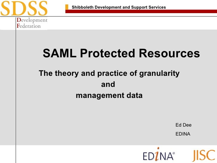 SAML Protected Resources The theory and practice of granularity and  management data Ed Dee EDINA