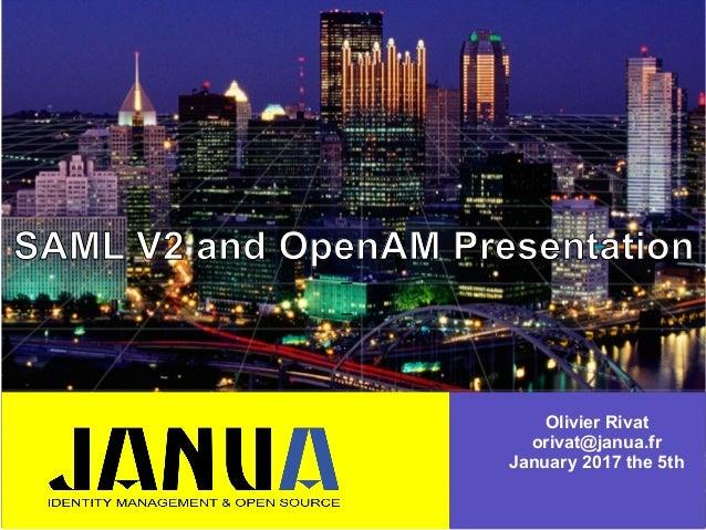 – – – SAML V2 and OpenAM Presentation Olivier Rivat orivat@janua.fr January 2017 the 5th