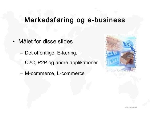 © Andy Madsen Markedsføring og e-business • Målet for disse slides – Det offentlige, E-læring, C2C, P2P og andre applikati...