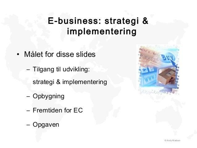 E-business: strategi & implementering • Målet for disse slides – Tilgang til udvikling: strategi & implementering – Opbygn...