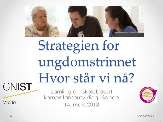 Strategien forungdomstrinnetHvor står vi nå?  Samling om skolebasertkompetanseutvikling i Sande       14. mars 2013       ...