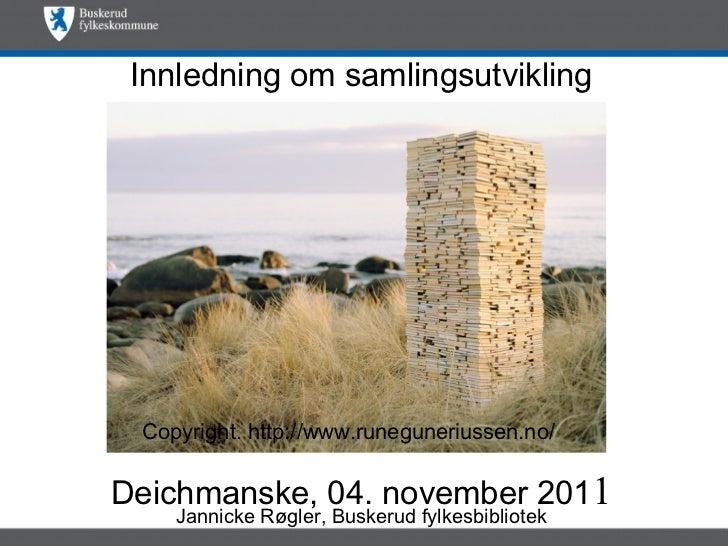 <ul>Innledning om samlingsutvikling Deichmanske, 04. november 201 1 </ul><ul>Jannicke Røgler, Buskerud fylkesbibliotek </u...