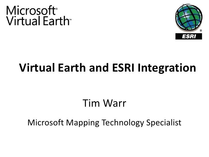 Virtual Earth and ESRI Integration                Tim Warr  Microsoft Mapping Technology Specialist