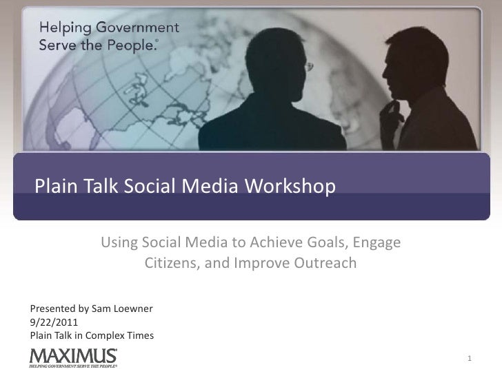 Plain Talk Social Media Workshop               Using Social Media to Achieve Goals, Engage                     Citizens, a...