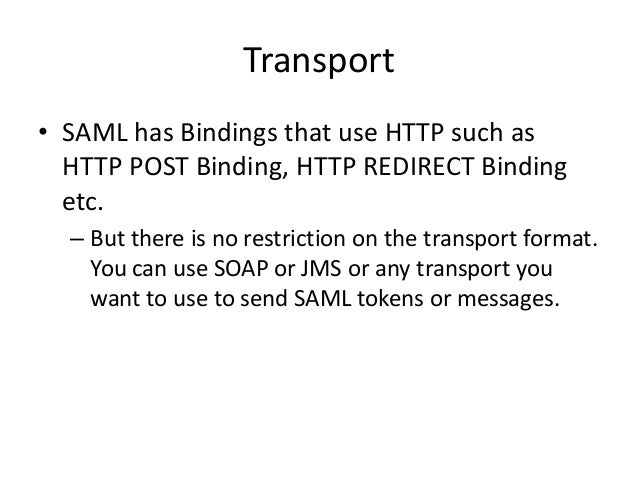 Transport • SAML has Bindings that use HTTP such as HTTP POST Binding, HTTP REDIRECT Binding etc. – But there is no restri...