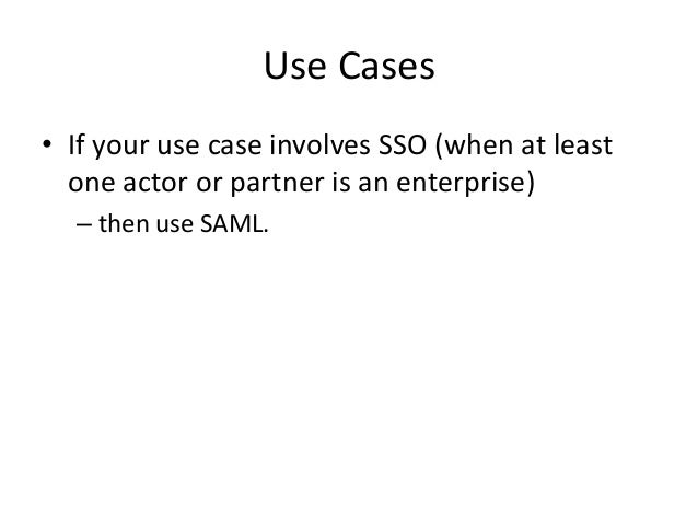 Use Cases • If your use case involves SSO (when at least one actor or partner is an enterprise) – then use SAML.