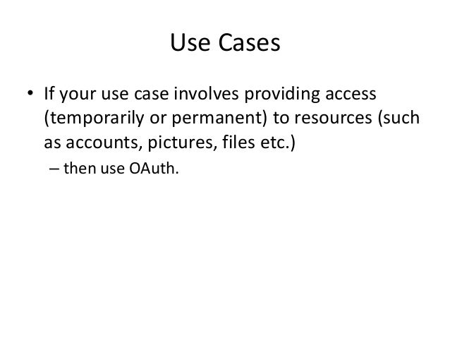 Use Cases • If your use case involves providing access (temporarily or permanent) to resources (such as accounts, pictures...