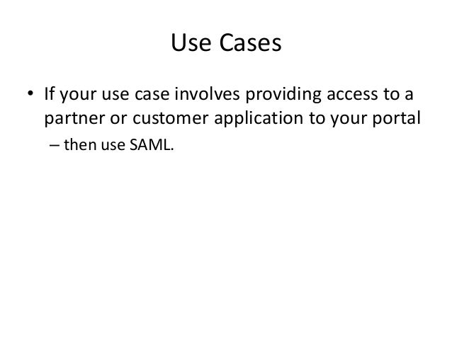 Use Cases • If your use case involves providing access to a partner or customer application to your portal – then use SAML...