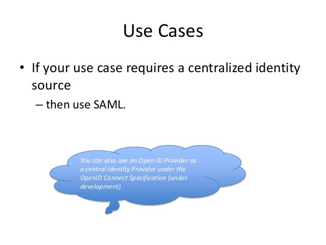 Use Cases • If your use case requires a centralized identity source – then use SAML.  You can also use an Open ID Provider...