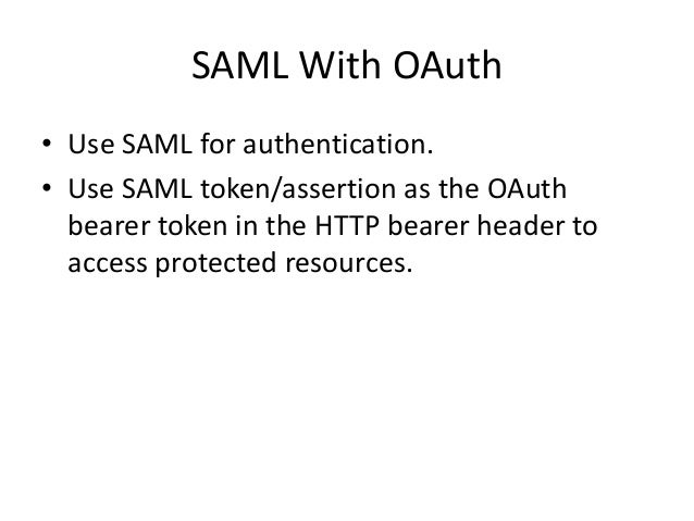 SAML With OAuth • Use SAML for authentication. • Use SAML token/assertion as the OAuth bearer token in the HTTP bearer hea...
