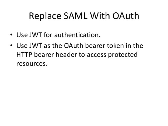 Replace SAML With OAuth • Use JWT for authentication. • Use JWT as the OAuth bearer token in the HTTP bearer header to acc...