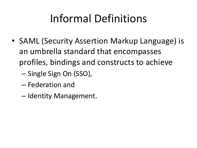 Informal Definitions • SAML (Security Assertion Markup Language) is an umbrella standard that encompasses profiles, bindin...