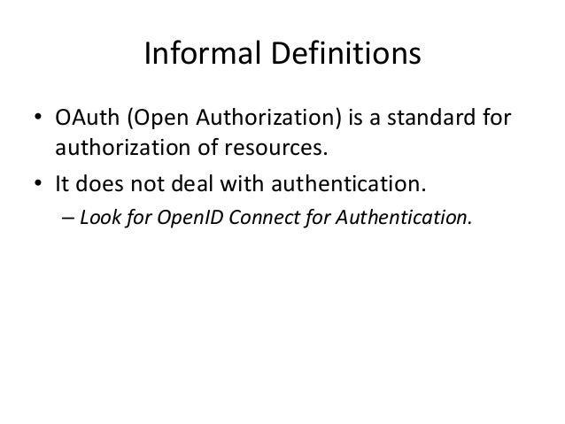Informal Definitions • OAuth (Open Authorization) is a standard for authorization of resources. • It does not deal with au...