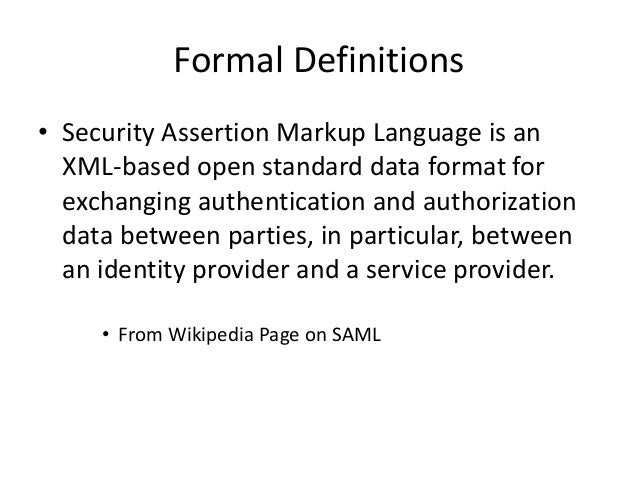 Formal Definitions • Security Assertion Markup Language is an XML-based open standard data format for exchanging authentic...