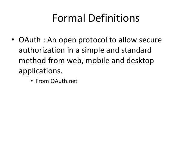 Formal Definitions • OAuth : An open protocol to allow secure authorization in a simple and standard method from web, mobi...