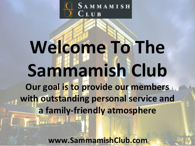 www.SammamishClub.com	    Welcome	   To	   The	    Sammamish	   Club	    Our	   goal	   is	   to	   provide	   our	   memb...
