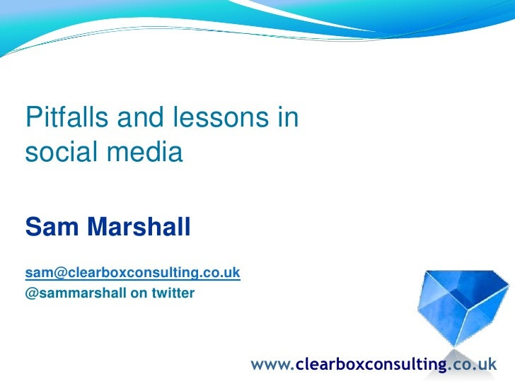 Pitfalls and lessons in <br />social media<br />Sam Marshall<br />sam@clearboxconsulting.co.uk<br />@sammarshall on twitte...
