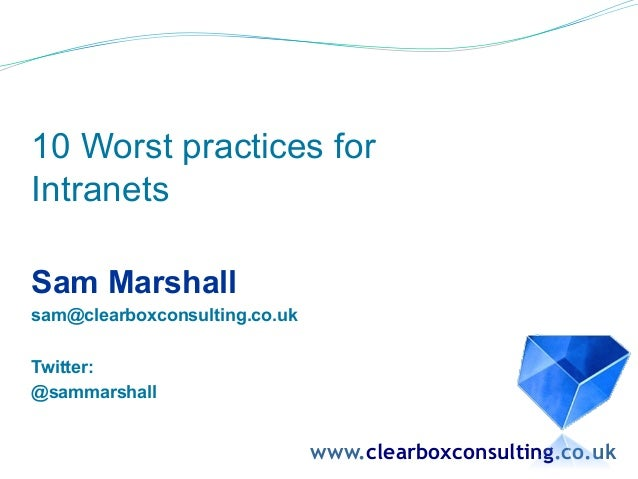 10 Worst practices for Intranets Sam Marshall sam@clearboxconsulting.co.uk Twitter: @sammarshall www.clearboxconsulting.co...