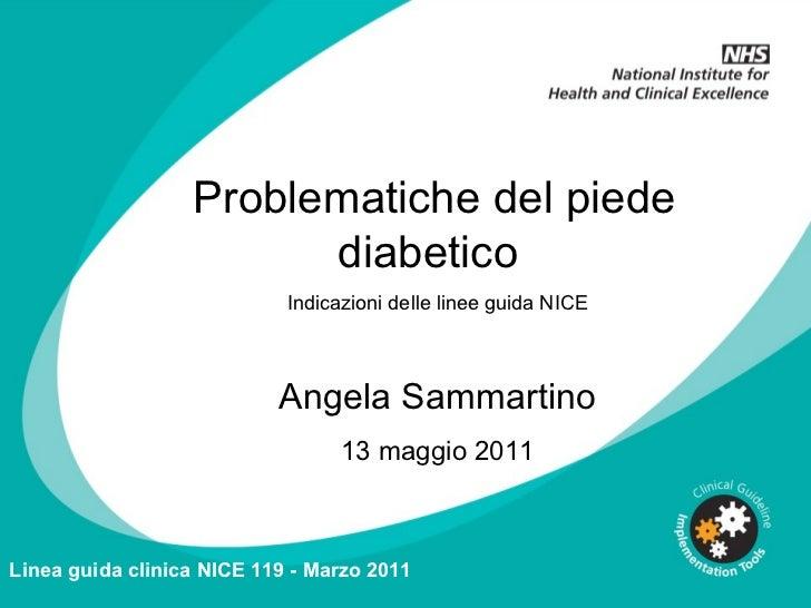 Problematiche del piede diabetico  Indicazioni delle linee guida NICE Angela Sammartino 13 maggio 2011 Linea guida clinica...