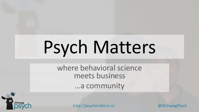 Psych Matters where behavioral science meets business …a community http://psychmatters.co  @ChinwagPsych
