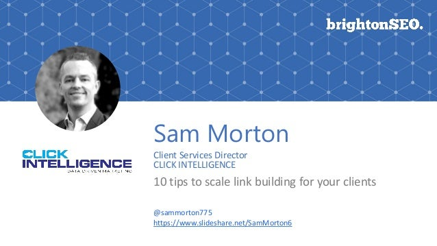 Sam Morton Client Services Director CLICK INTELLIGENCE 10 tips to scale link building for your clients @sammorton775 https...